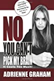 No, You Can't Pick My Brain : It Costs Too Much, Graham, Adrienne, 0982423160