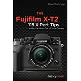 The Fujifilm X-T2: 115 X-Pert Tips to Get the Most Out of Your Camera