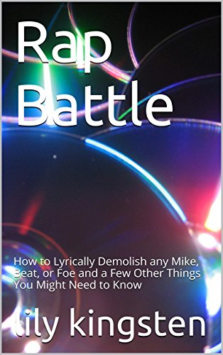 Rap Battle: How to Lyrically Demolish any Mic, Beat, or Foe and a Few Other Things You Might Need to Know (Rap Battle How to Book 1)