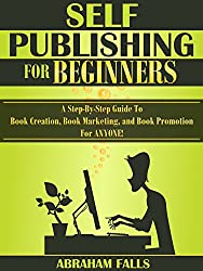 Self Publishing: For Beginners - A Step-By-Step Guide To Book Creation, Book Marketing, and Book Promotion For ANYONE! (Self Publishing, Book Creation, Book Promotion 1)