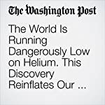 The World Is Running Dangerously Low on Helium. This Discovery Reinflates Our Supply | Chelsea Harvey