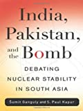 India, Pakistan, and the Bomb : Debating Nuclear Stability in South Asia, Ganguly, Sumit and Kapur, S. Paul, 0231143753
