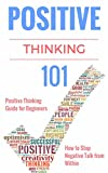 101 positive thoughts - Positive Thinking: for Beginners - Positive Thinking Guide - How to stop Negative Thinking - (How to stop Negative Thoughts and Negative Self-Talk - How ... - Motivational and Aspirational Book 1)