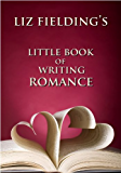 Liz Fielding's Little Book of Writing Romance: How to Write Bestselling Romantic Fiction