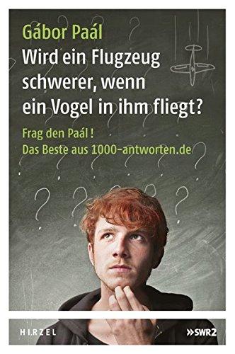 Wird ein Flugzeug schwerer, wenn ein Vogel in ihm fliegt?: Frag den Paál! Das Beste aus 1000-antworten.de