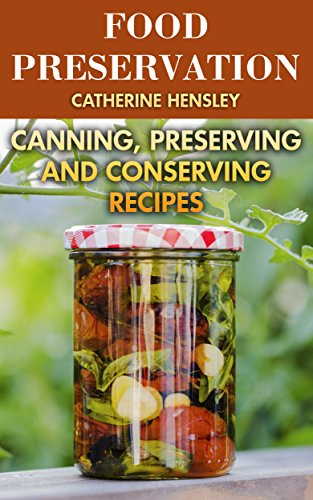 Food Preservation: Canning, Preserving and Conserving Recipes by Catherine Hensley