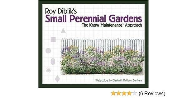 Roy Dibliku0027s Small Perennial Gardens: The Know Maintenance Approach: Roy  Diblik: 9781887632003: Amazon.com: Books