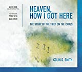 img - for Heaven, How I Got Here the Story of the Thief on the Cross Audio Book By Colin S. Smith book / textbook / text book