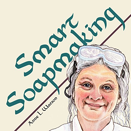 Smart Soapmaking: The Simple Guide to Making Soap Quickly, Safely, and Reliably, or How to Make Luxurious Soaps for Family, Friends, and Yourself
