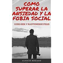 COMO SUPERAR LA ANSIEDAD Y LA FOBIA SOCIAL: COMO SER Y MANTENERSE FELIZ (Spanish Edition)