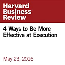 4 Ways to Be More Effective at Execution Other by Jack Zenger, Joseph Folkman Narrated by Fleet Cooper