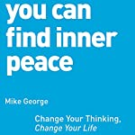 You Can Find Inner Peace: Change Your Thinking, Change Your Life | Mike George
