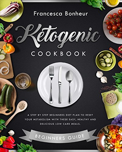 ketogenic cookbook A step by step beginners diet plan to reset your metabolism with these easy, healthy and delicious low carb meals (Ketogenic Cookbook, ... ketogenic for weight loss series 1) by Francesca Bonheur