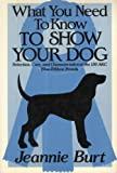 What You Need to Know to Show Your Dog, Jeannie Burt, 0922066205