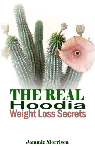 The Real Hoodia Weight Loss Secrets: And About Everything Else You Could, Should and Would EVER Want to Know About This Amazingly Unique Herb