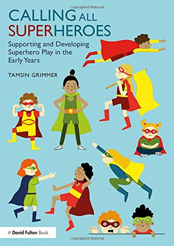 Calling All Superheroes: Supporting and Developing Superhero Play in the Early Years (Supporting Physical Development In The Early Years)