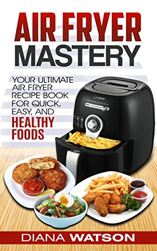 Air Fryer Cookbook Mastery: Your Ultimate Air Fryer Recipe Book For Quick, Easy, And Healthy Foods by Diana Watson