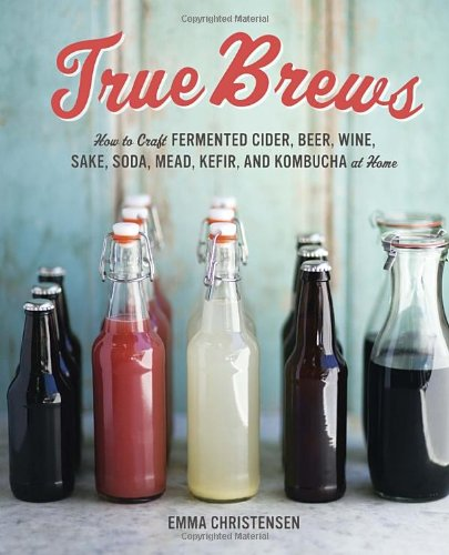 true-brews-how-to-craft-fermented-cider-beer-wine-sake-soda-mead-kefir-and-kombucha-at-home
