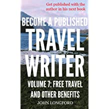 How To Become a Travel Writer – Volume 7: Free Travel and Other Benefits: Earn Enjoyable Profits and Explore the World in VIP Style Travel Writing as a ... VIP style travel writing as a freelancer)