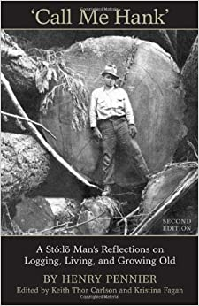 Call Me Hank: A Sto:lo Man's Reflections on Logging, Living, and Growing Old