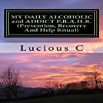 My Daily Alcoholic and Addict P.R.A.H.R.: Prevention, Recovery, and Help Ritual | Lucious Conway