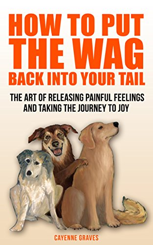 How To Put The Wag Back Into Your Tail: The Art of Releasing Painful Feelings and Taking the Journey To Joy