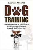 Dog Training: The Definitive Step By Step Guide To The Most Loving, Obedient, Happy & Well-Trained Dog! (Puppy Training, Dog Tricks, Puppy Obedience, Obedience ... Housebreaking Training, Pet Training)