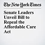 Senate Leaders Unveil Bill to Repeal the Affordable Care Act | Robert Pear,Thomas Kaplan