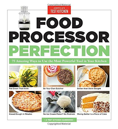 Food Processor Perfection: 75 Amazing Ways to Use the Most Powerful Tool in Your Kitchen (America's Test Kitchen)