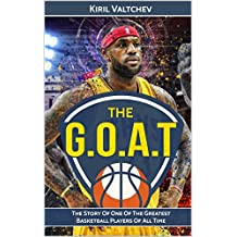Lebron James: The G.O.A.T: The Story Of One Of The Greatest Basketball Players Of All Time