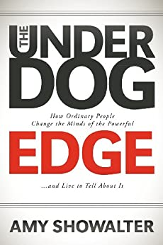 The Underdog Edge: How Ordinary People Change the Minds of the Powerful and Live to Tell About It by [Showalter, Amy]