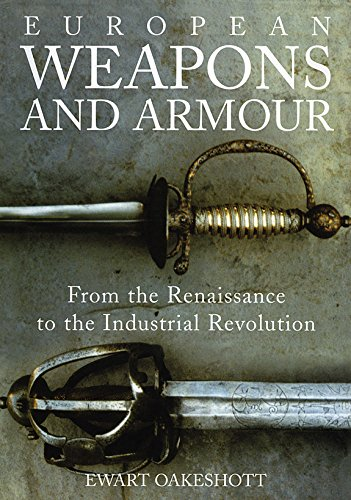 European Weapons and Armour: From the Renaissance to the Industrial Revolution (Ewart Oakeshott Records Of The Medieval Sword)