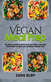 Vegan Meal Prep: The Complete Cookbook with Healthy, Wholesome, Plant-Based Recipes which are Quick, Easy, Nutritious and Ready to Go!
