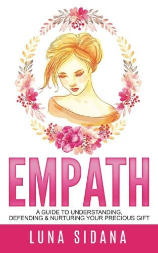 Empath: A Guide To Understanding, Defending & Nurturing Your Precious Gift (Intuitive, Psychic, Empathy)