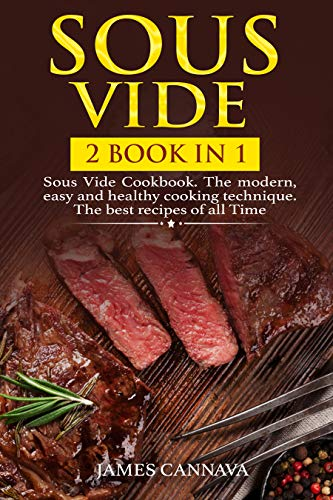 Sous Vide: 2 books in 1: Sous Vide Cookbook. The modern, easy and healthy cooking technique. The best recipes of all time by James Cannava