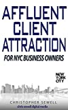Affluent Client Attraction for NYC Business Owners: 5 WAYS TO TRANSFORM YOUR NYC BUSINESS TO MAGNETICALLY ATTRACT CLIENTS WHO WILL EAGERLY PAY YOU MORE