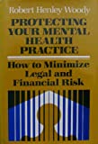 Protecting Your Mental Health Practice : How to Minimize Legal and Financial Risk, Woody, Robert H., 1555421113