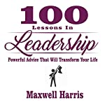 100 Lessons in Leadership: Powerful Advice That Will Transform Your Life | Maxwell Harris