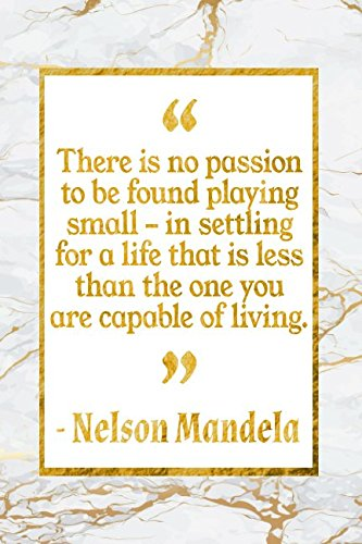 Read Online There Is No Passion To Be Found Playing Small - In Settling For A Life That Is Less Than The One You Are Capable Of Living: Gold Marble Nelson Mandela Quote Inspirational Notebook pdf epub