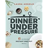 Dinner Under Pressure: 6-Ingredient Instant One-Pot Meals