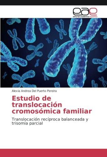 Estudio de translocacion cromosomica familiar: Translocacion reciproca balanceada y trisomia parcial (Spanish Edition) [Alexia Andrea Del Puerto Pereira] (Tapa Blanda)