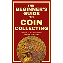 The Beginner's Guide to Coin Collecting: Everything You Need to Know to Value, Grade and Buy Coins (And Avoid Getting Ripped Off!)