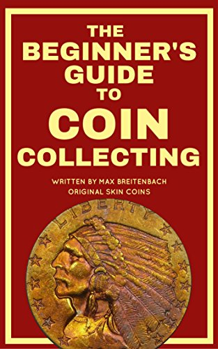 The Beginner's Guide to Coin Collecting: Everything You Need to Know to Value, Grade and Buy Coins (And Avoid Getting Ripped (Collect Rare Coins)