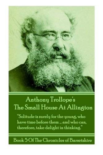 Download Anthony Trollopes The Small House At Allington: Solitude is surely for the young, who have time before the….and who can, therefore, take delight in ... (The Chronicles Of Barsetshire) (Volume 5) PDF