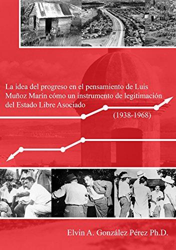 La idea del progreso en el pensamiento de Luis Muñoz Marín cómo un instrumento de legitimación del Estado Libre Asociado  (1938-1968) (Spanish Edition)