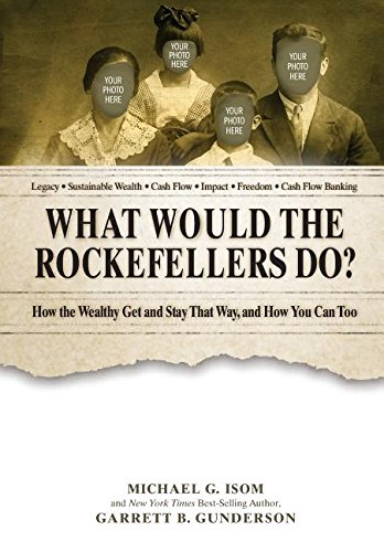 What Would the Rockefellers Do?: How the Wealthy Get and Stay That Way ... And How You Can Too