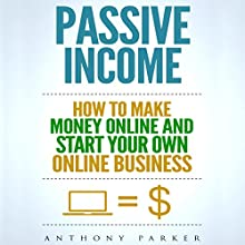 Passive Income: Highly Profitable Passive Income Ideas on How to Make Money Online and Start Your Own Online Business Audiobook by Anthony Parker Narrated by J. Michaels