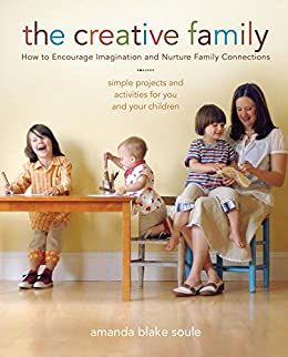 The Creative Family: How to Encourage Imagination and Nurture Family Connections by [Soule, Amanda Blake]