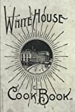 The White House Cookbook: A Comprehensive Cyclopedia Of Information For The Home