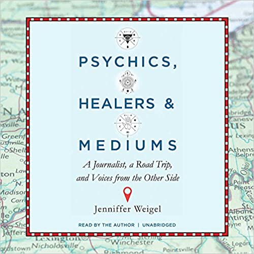 Psychics, Healers, and Mediums: A Journalist, a Road Trip, and Voices from the Other Side